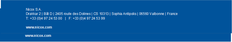 Nicox S.A. Drakkar 2 | Bât D | 2405 route des Dolines | CS 10313 | Sophia Antipolis | 06560 Valbonne | France Tél. : +33 (0)4 97 24 53 00   |   Fax : +33 (0)4 97 24 53 99  www.nicox.com ,Nicox S.A. Drakkar 2 | Bât D | 2405 route des Dolines | CS 10313 | Sophia Antipolis | 06560 Valbonne | France T: +33 (0)4 97 24 53 00   |   F: +33 (0)4 97 24 53 99  www.nicox.com