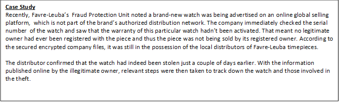 Case Study Recently, Favre-Leuba's Fraud Protection Unit noted a brand-new watch was being advertised on an online global selling platform, which is not part of the brand's authorized distribution network. The company immediately checked the serial number of the watch and saw that the warranty of this particular watch hadn't been activated. That meant no legitimate owner had ever been registered with the piece and thus the piece was not being sold by its registered owner. According to the secured encrypted company files, it was still in the possession of the local distributors of Favre-Leuba timepieces. The distributor confirmed that the watch had indeed been stolen just a couple of days earlier. With the information published online by the illegitimate owner, relevant steps were then taken to track down the watch and those involved in the theft.